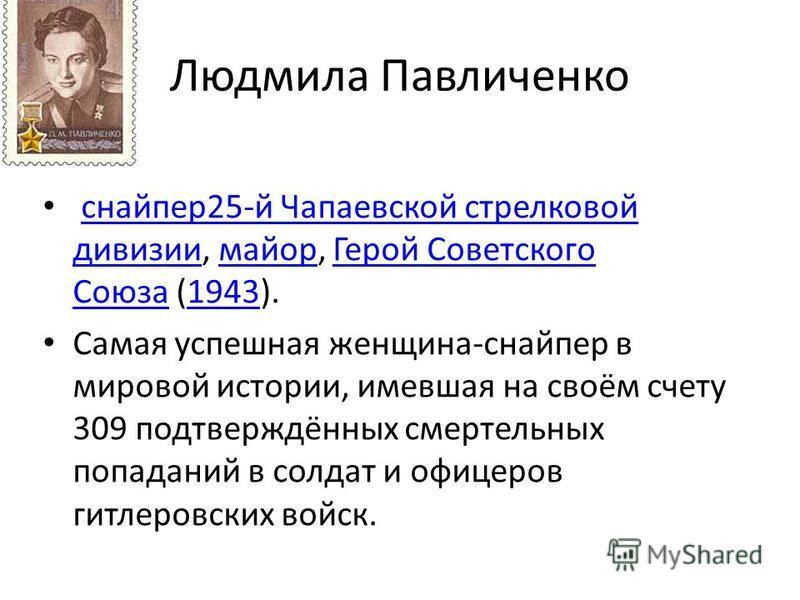 Людмила Павличенко снайпер 25-й Чапаевской стрелковой дивизии, майор, Герой Советского Союза (1943).снайпер 25-й Чапаевской стрелковой дивизиимайор Герой Советского Союза 1943 Самая успешная женщина-снайпер в мировой истории, имевшая на своём счету 3