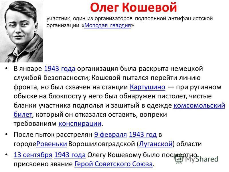Олег Кошевой В январе 1943 года организация была раскрыта немецкой службой безопасности; Кошевой пытался перейти линию фронта, но был схвачен на станции Картушино при рутинном обыске на блокпосту у него был обнаружен пистолет, чистые бланки участника