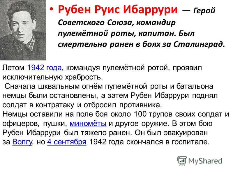 Рубен Руис Ибаррури Герой Советского Союза, командир пулемётной роты, капитан. Был смертельно ранен в боях за Сталинград. Летом 1942 года, командуя пулемётной ротой, проявил исключительную храбрость.1942 года Сначала шквальным огнём пулемётной роты и