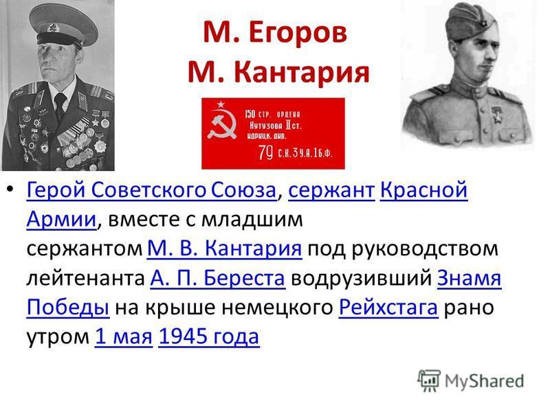 М. Егоров М. Кантария Герой Советского Союза, сержант Красной Армии, вместе с младшим сержантом М. В. Кантария под руководством лейтенанта А. П. Береста водрузивший Знамя Победы на крыше немецкого Рейхстага рано утром 1 мая 1945 года Герой Советского