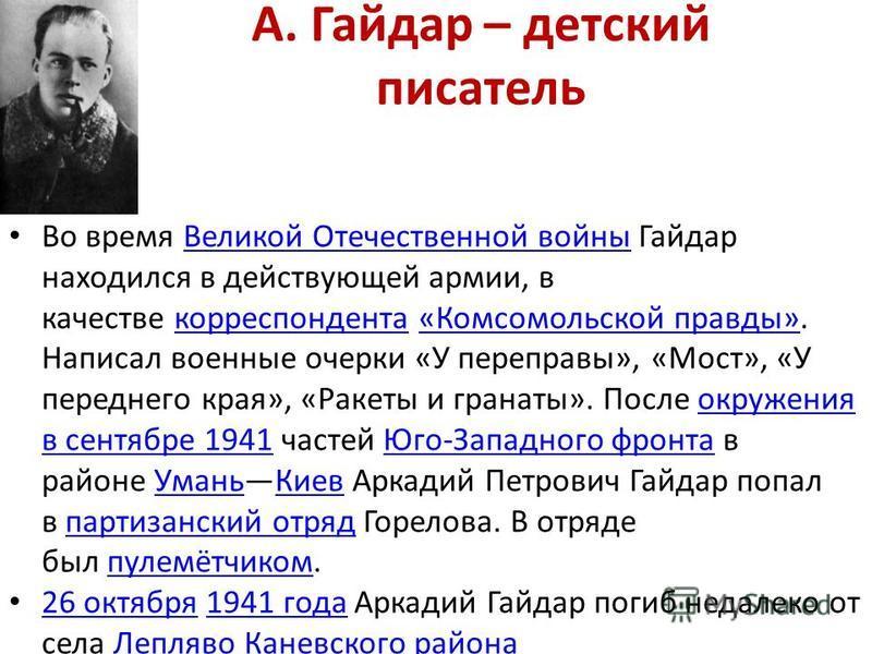 А. Гайдар – детский писатель Во время Великой Отечественной войны Гайдар находился в действующей армии, в качестве корреспондента «Комсомольской правды». Написал военные очерки «У переправы», «Мост», «У переднего края», «Ракеты и гранаты». После окру