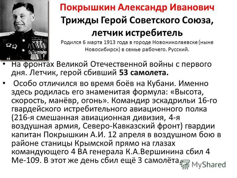 Покрышкин Александр Иванович Трижды Герой Советского Союза, летчик истребитель Родился 6 марта 1913 года в городе Новониколаевске (ныне Новосибирск) в семье рабочего. Русский. На фронтах Великой Отечественной войны с первого дня. Летчик, герой сбивши