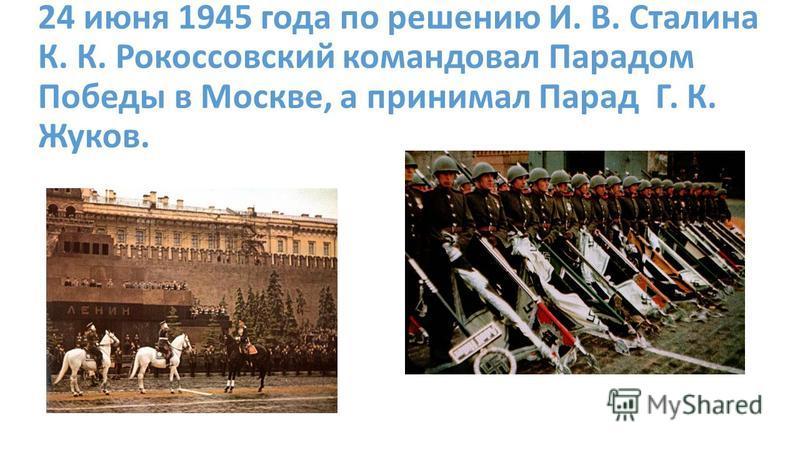 24 июня 1945 года по решению И. В. Сталина К. К. Рокоссовский командовал Парадом Победы в Москве, а принимал Парад Г. К. Жуков.