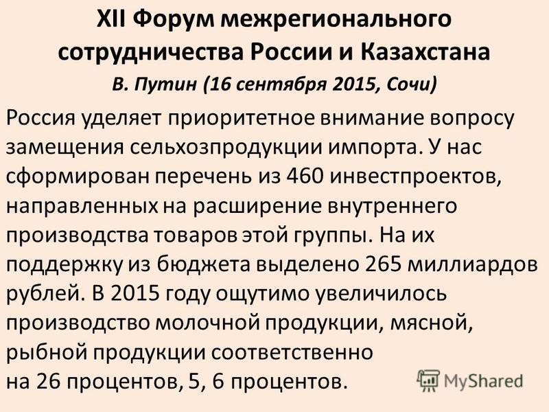 XII Форум межрегионального сотрудничества России и Казахстана В. Путин (16 сентября 2015, Сочи) Россия уделяет приоритетное внимание вопросу замещения сельхозпродукции импорта. У нас сформирован перечень из 460 инвестпроектов, направленных на расшире