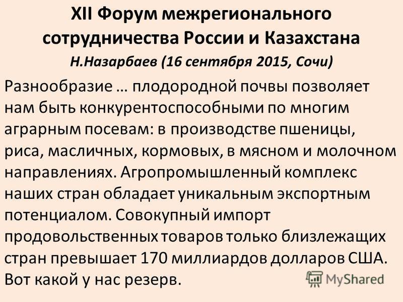 XII Форум межрегионального сотрудничества России и Казахстана Н.Назарбаев (16 сентября 2015, Сочи) Разнообразие … плодородной почвы позволяет нам быть конкурентоспособными по многим аграрным посевам: в производстве пшеницы, риса, масличных, кормовых,