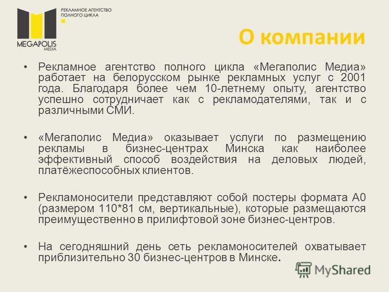 О компании Рекламное агентство полного цикла «Мегаполис Медиа» работает на белорусском рынке рекламных услуг с 2001 года. Благодаря более чем 10-летнему опыту, агентство успешно сотрудничает как с рекламодателями, так и с различными СМИ. «Мегаполис М