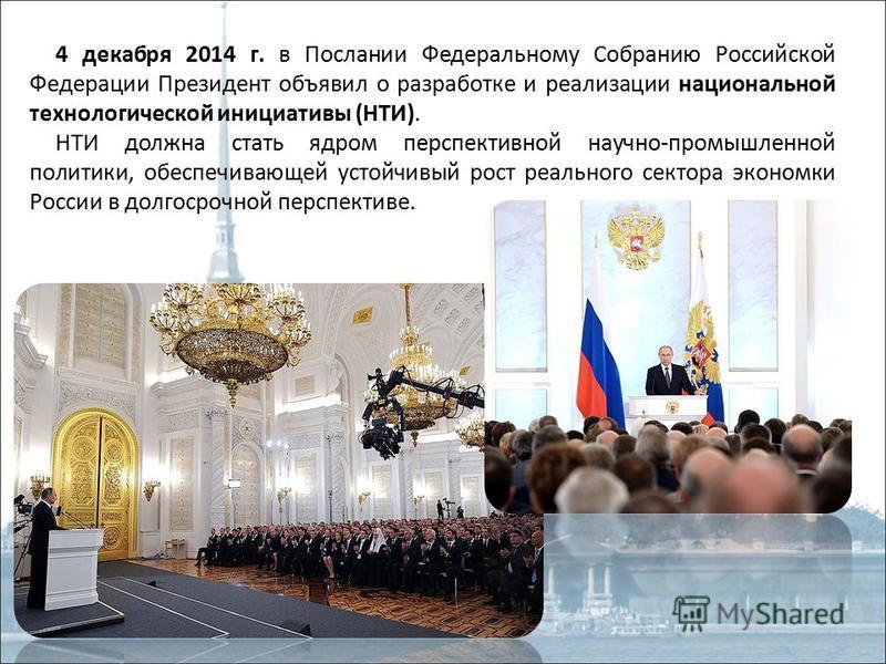 4 декабря 2014 г. в Послании Федеральному Собранию Российской Федерации Президент объявил о разработке и реализации национальной технологической инициативы (НТИ). НТИ должна стать ядром перспективной научно-промышленной политики, обеспечивающей устой