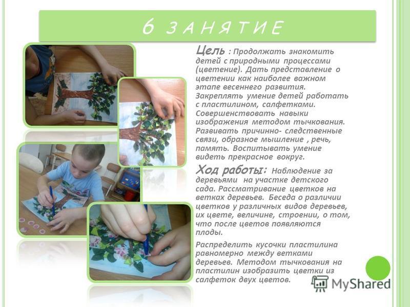 6 З А Н Я Т И Е Цель : Продолжать знакомить детей с природными процессами (цветение). Дать представление о цветении как наиболее важном этапе весеннего развития. Закреплять умение детей работать с пластилином, салфетками. Совершенствовать навыки изоб