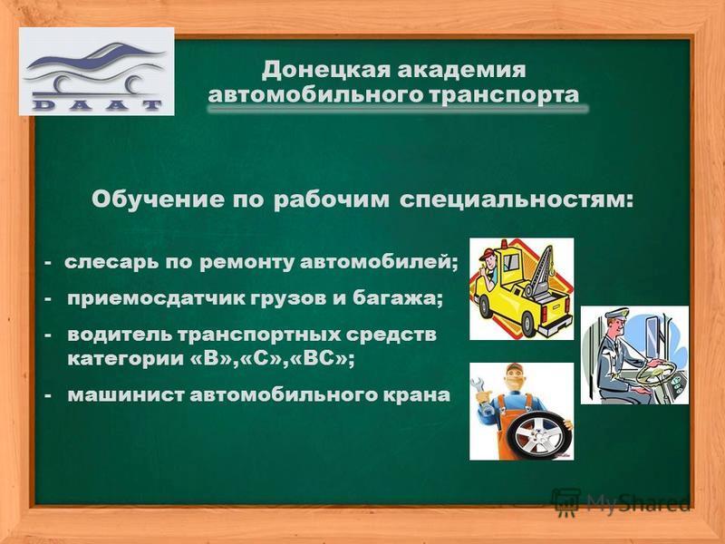 Обучение по рабочим специальностям: - слесарь по ремонту автомобилей; -приемосдатчик грузов и багажа; -водитель транспортных средств категории «В»,«С»,«ВС»; -машинист автомобильного крана