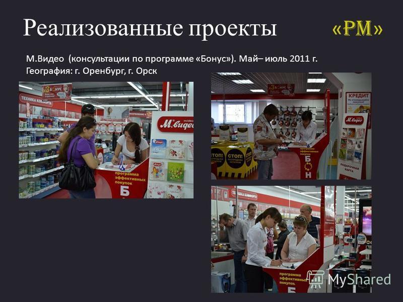 « PM » Реализованные проекты М.Видео (консультации по программе «Бонус»). Май– июль 2011 г. География: г. Оренбург, г. Орск