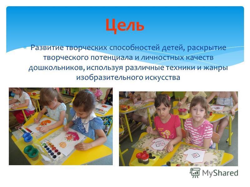 Цель Развитие творческих способностей детей, раскрытие творческого потенциала и личностных качеств дошкольников, используя различные техники и жанры изобразительного искусства