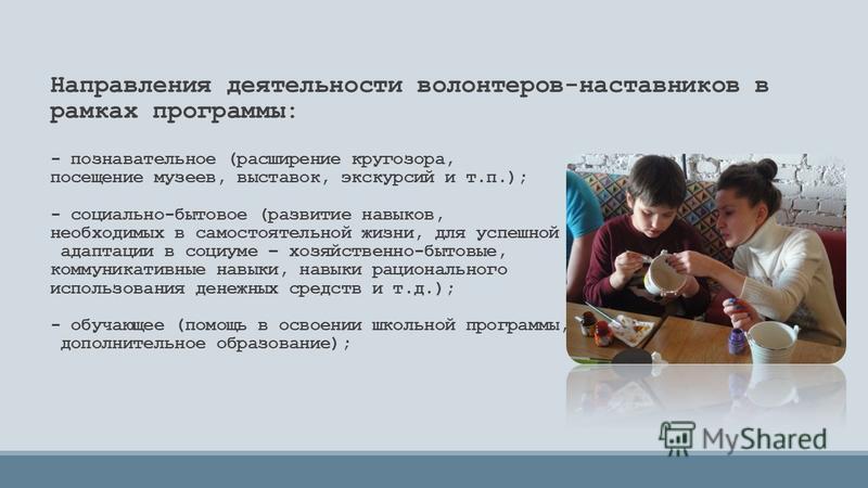 Направления деятельности волонтеров-наставников в рамках программы: - познавательное (расширение кругозора, посещение музеев, выставок, экскурсий и т.п.); - социально-бытовое (развитие навыков, необходимых в самостоятельной жизни, для успешной адапта