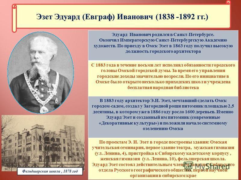 Эдуард Иванович родился в Санкт - Петербурге. Окончил Императорскую Санкт - Петербургскую Академию художеств. По приезду в Омск Эзет в 1863 году получил высокую должность городского архитектора С 1883 года в течение восьми лет исполнял обязанности го