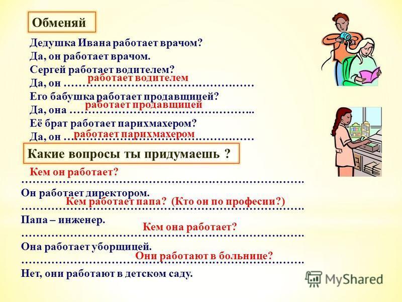Дедушка Ивана работает врачом? Да, он работает врачом. Сергей работает водителем? Да, он …………………………………………… Его бабушка работает продамвщицей? Да, она ………………………………………….. Её брат работает парикмахером? Да, он …………………………………………… …………………………………………………………………