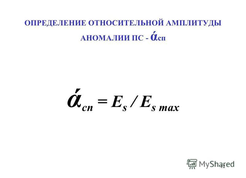 ОПРЕДЕЛЕНИЕ ОТНОСИТЕЛЬНОЙ АМПЛИТУДЫ АНОМАЛИИ ПС - ά сп ά сп = E s / E s max 12