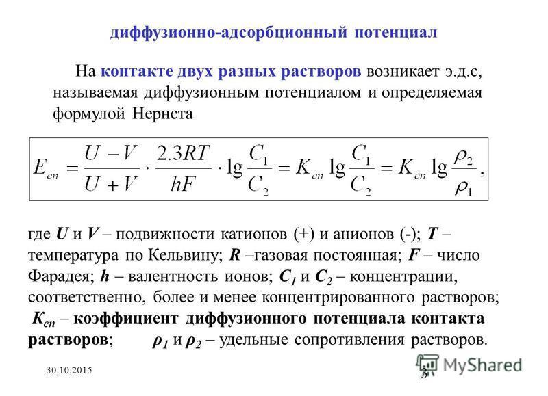 30.10.2015 3 На контакте двух разных растворов возникает э.д.с, называемая диффузионным потенциалом и определяемая формулой Нернста где U и V – подвижности катионов (+) и анионов (-); Т – температура по Кельвину; R –газовая постоянная; F – число Фара