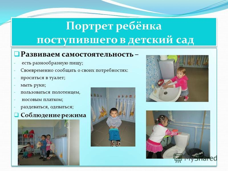 Развиваем самостоятельность – - есть разнообразную пищу; - Своевременно сообщать о своих потребностях: - проситься в туалет; - мыть руки; - пользоваться полотенцем, - носовым платком; - раздеваться, одеваться; Соблюдение режима Развиваем самостоятель