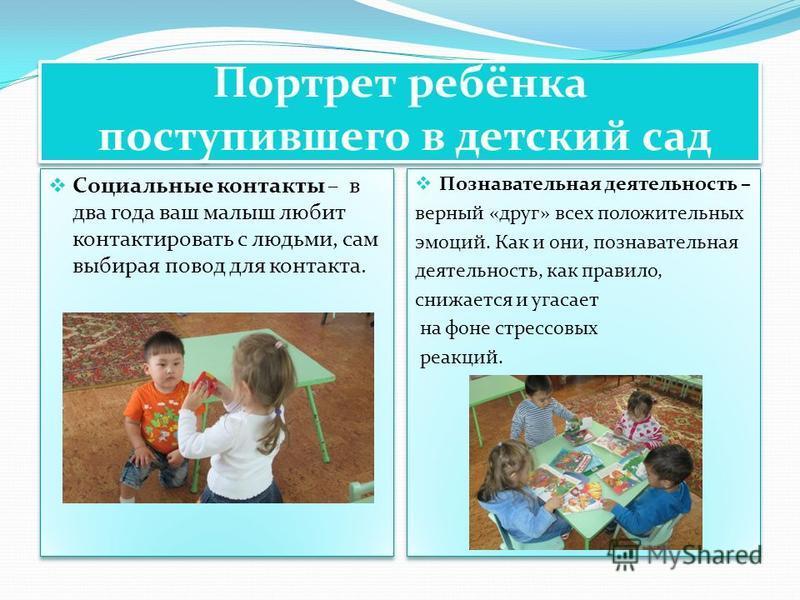 Портрет ребёнка поступившего в детский сад Социальные контакты – в два года ваш малыш любит контактировать с людьми, сам выбирая повод для контакта. Познавательная деятельность – верный «друг» всех положительных эмоций. Как и они, познавательная деят