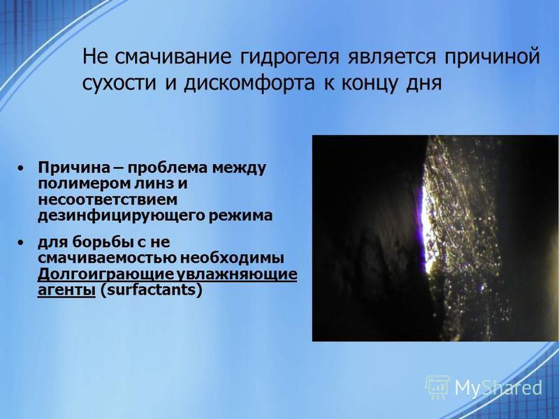 Не смачивание гидрогеля является причиной сухости и дискомфорта к концу дня Причина – проблема между полимером линз и несоответствием дезинфицирующего режима для борьбы с не смачиваемостью необходимы Долгоиграющие увлажняющие агенты (surfactants)