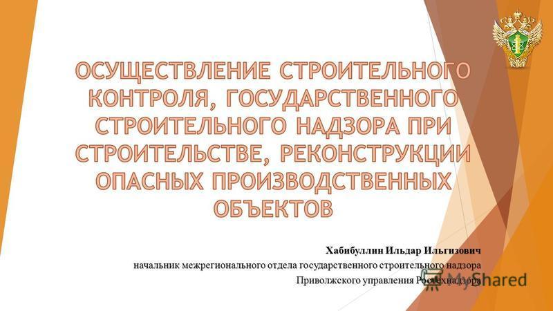 Хабибуллин Ильдар Ильгизович начальник межрегионального отдела государственного строительного надзора Приволжского управления Ростехнадзора