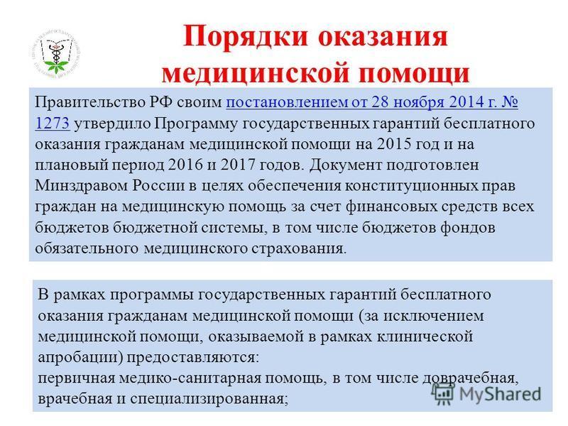 Порядки оказания медицинской помощи Правительство РФ своим постановлением от 28 ноября 2014 г. 1273 утвердило Программу государственных гарантий бесплатного оказания гражданам медицинской помощи на 2015 год и на плановый период 2016 и 2017 годов. Док