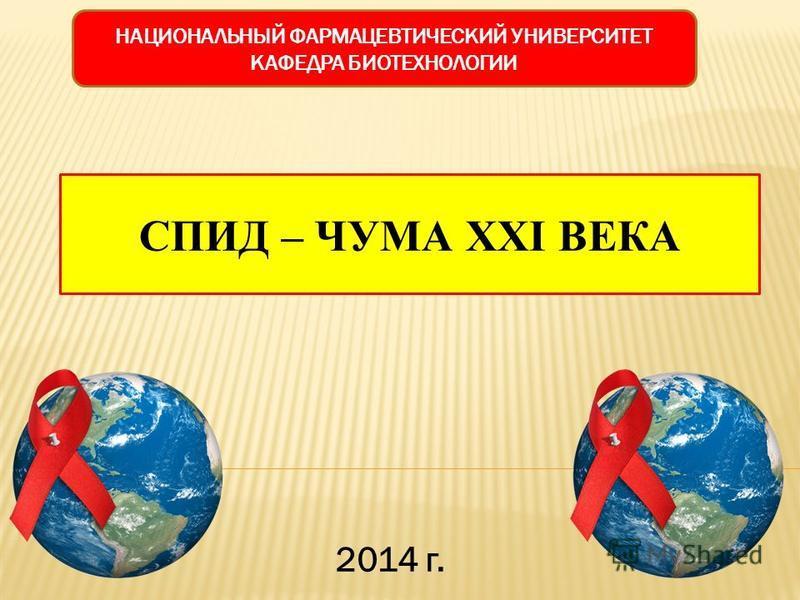 НАЦИОНАЛЬНЫЙ ФАРМАЦЕВТИЧЕСКИЙ УНИВЕРСИТЕТ КАФЕДРА БИОТЕХНОЛОГИИ СПИД – ЧУМА XXI ВЕКА 2014 г.