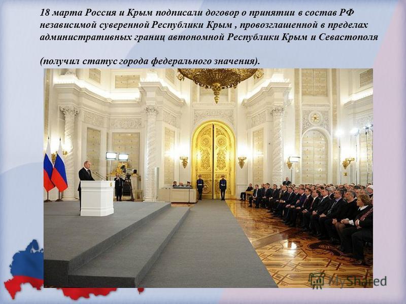 18 марта Россия и Крым подписали договор о принятии в состав РФ независимой суверенной Республики Крым, провозглашенной в пределах административных границ автономной Республики Крым и Севастополя (получил статус города федерального значения).