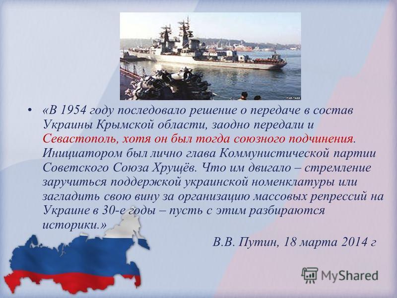 «В 1954 году последовало решение о передаче в состав Украины Крымской области, заодно передали и Севастополь, хотя он был тогда союзного подчинения. Инициатором был лично глава Коммунистической партии Советского Союза Хрущёв. Что им двигало – стремле