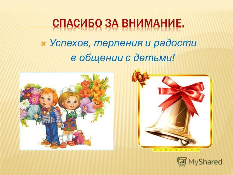 Успехов, терпения и радости в общении с детьми!