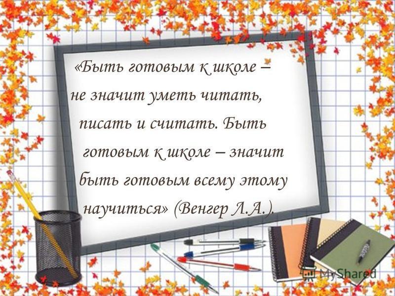 «Быть готовым к школе – не значит уметь читать, писать и считать. Быть готовым к школе – значит быть готовым всему этому научиться» (Венгер Л.А.).