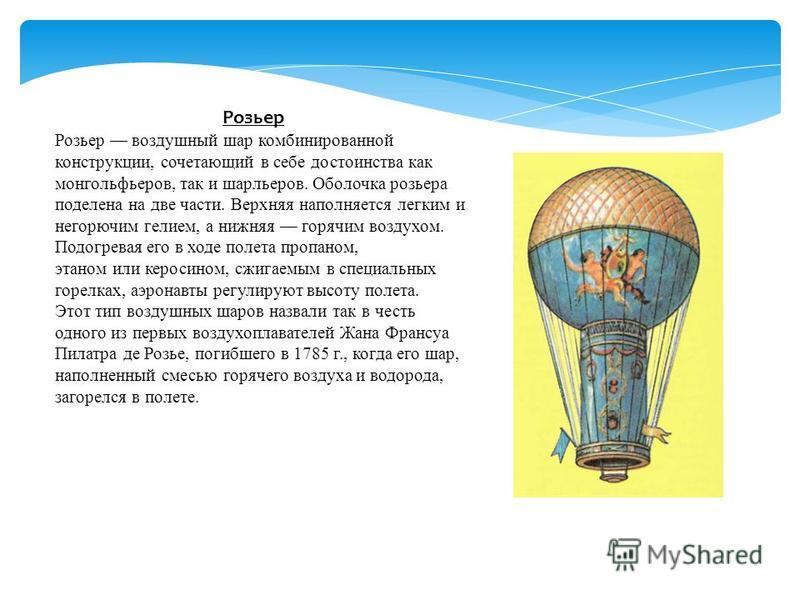 Розьер Розьер воздушный шар комбинированной конструкции, сочетающий в себе достоинства как монгольфьеров, так и шарльеров. Оболочка розьера поделена на две части. Верхняя наполняется легким и негорючим гелием, а нижняя горячим воздухом. Подогревая ег