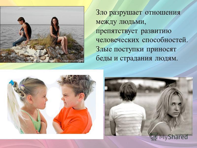 Зло разрушает отношения между людьми, препятствует развитию человеческих способностей. Злые поступки приносят беды и страдания людям.