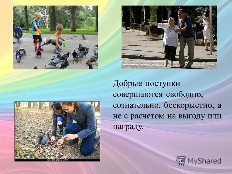 Добрые поступки совершаются свободно, сознательно, бескорыстно, а не с расчетом на выгоду или награду.