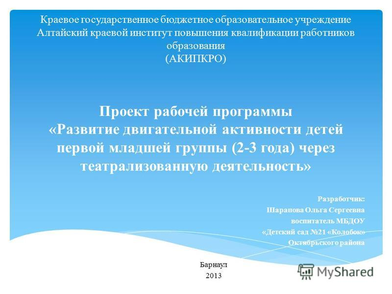 Краевое государственное бюджетное образовательное учреждение Алтайский краевой институт повышения квалификации работников образования (АКИПКРО) Проект рабочей программы «Развитие двигательной активности детей первой младшей группы (2-3 года) через те