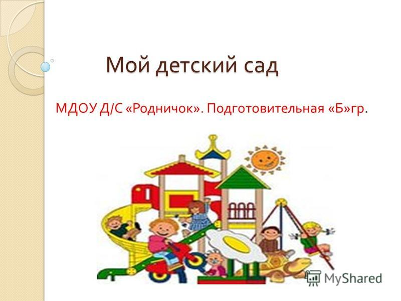 Мой детский сад Мой детский сад МДОУ Д / С « Родничок ». Подготовительная « Б » гр.