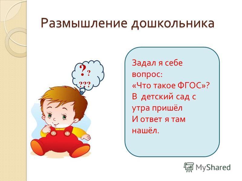 Размышление дошкольника ? ? ??? Задал я себе вопрос : « Что такое ФГОС »? В детский сад с утра пришёл И ответ я там нашёл.