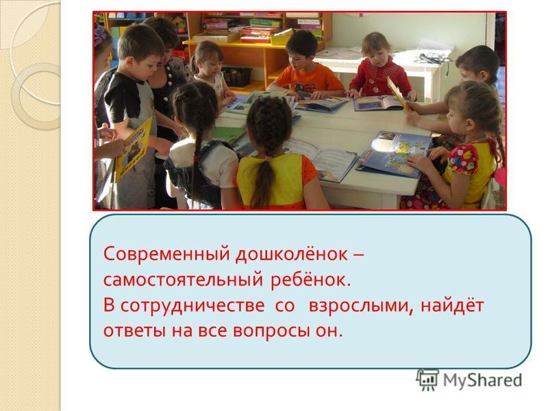 Современный дошколёнок – самостоятельный ребёнок. В сотрудничестве со взрослыми, найдёт ответы на все вопросы он.