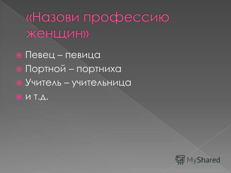 Певец – певица Портной – портниха Учитель – учительница и т.д.