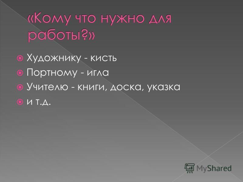 Художнику - кисть Портному - игла Учителю - книги, доска, указка и т.д.