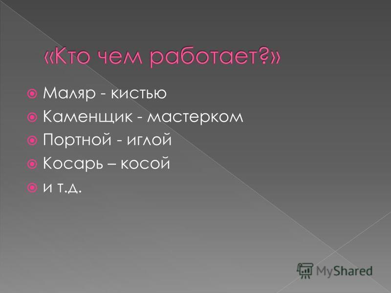 Маляр - кистью Каменщик - мастерком Портной - иглой Косарь – косой и т.д.