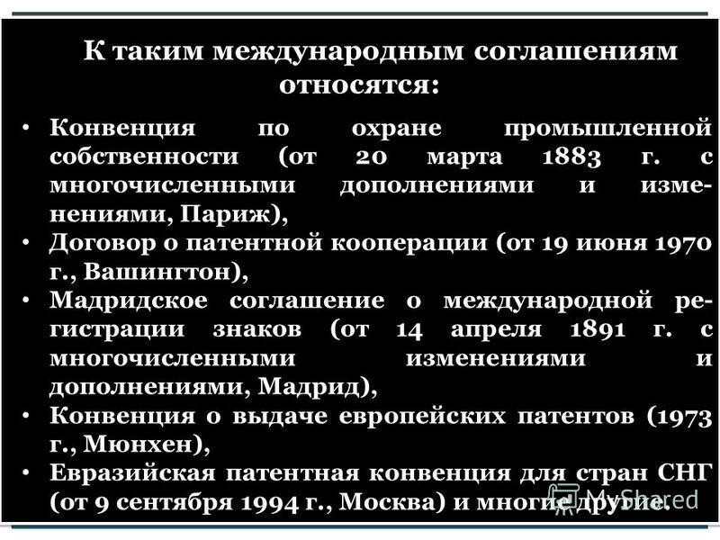 К таким международным соглашениям относятся: Конвенция по охране промышленной собственности (от 20 марта 1883 г. с многочисленными дополнениями и изме нениями, Париж), Договор о патентной кооперации (от 19 июня 1970 г., Вашингтон), Мадридское согла