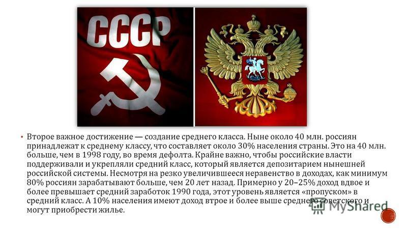Второе важное достижение создание среднего класса. Ныне около 40 млн. россиян принадлежат к среднему классу, что составляет около 30% населения страны. Это на 40 млн. больше, чем в 1998 году, во время дефолта. Крайне важно, чтобы российские власти по