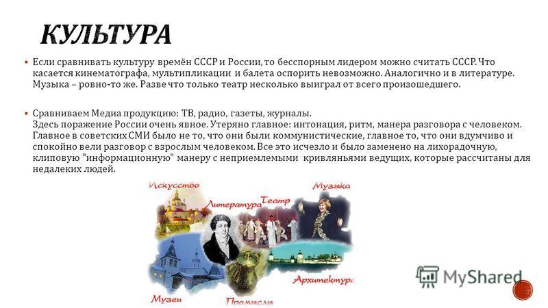 Если сравнивать культуру времён СССР и России, то бесспорным лидером можно считать СССР. Что касается кинематографа, мультипликации и балета оспорить невозможно. Аналогично и в литературе. Музыка – ровно - то же. Разве что только театр несколько выиг