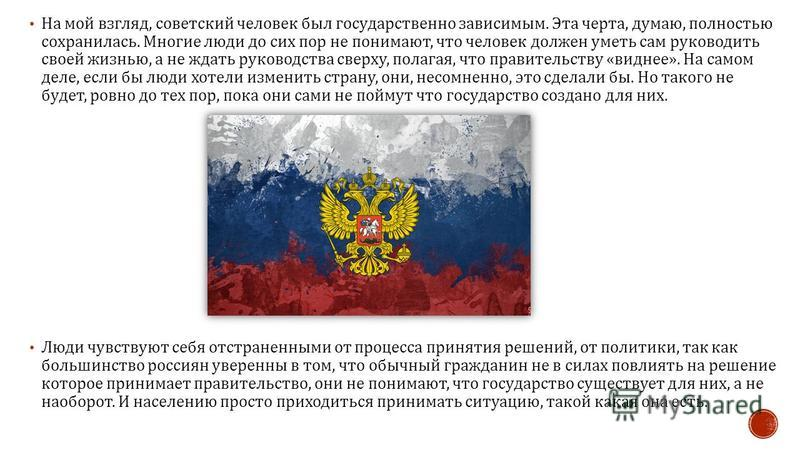 На мой взгляд, советский человек был государственно зависимым. Эта черта, думаю, полностью сохранилась. Многие люди до сих пор не понимают, что человек должен уметь сам руководить своей жизнью, а не ждать руководства сверху, полагая, что правительств