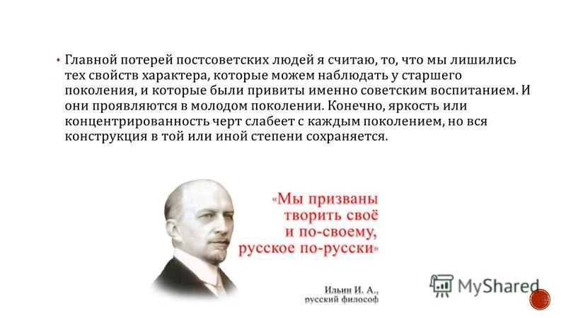 Главной потерей постсоветских людей я считаю, то, что мы лишились тех свойств характера, которые можем наблюдать у старшего поколения, и которые были привиты именно советским воспитанием. И они проявляются в молодом поколении. Конечно, яркость или ко
