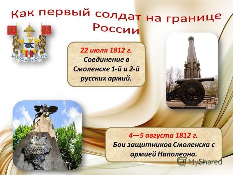 22 июля 1812 г. Соединение в Смоленске 1-й и 2-й русских армий. 45 августа 1812 г. Бои защитников Смоленска с армией Наполеона.
