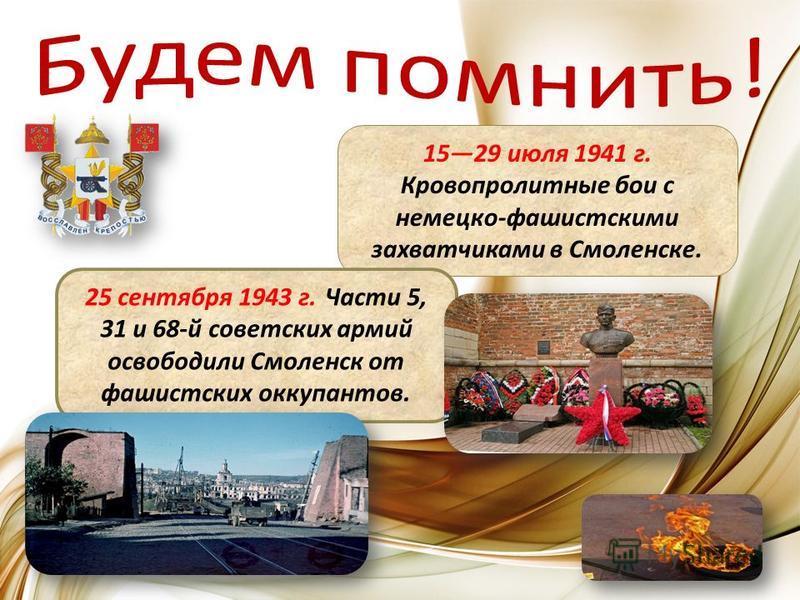 1529 июля 1941 г. Кровопролитные бои с немецко-фашистскими захватчиками в Смоленске. 25 сентября 1943 г.Части 5, 31 и 68-й советских армий освободили Смоленск от фашистских оккупантов.