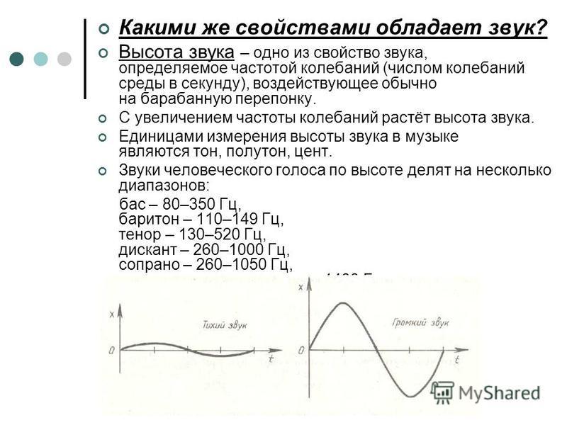 Какими же свойствами обладает звук? Высота звука – одно из свойство звука, определяемое частотой колебаний (числом колебаний среды в секунду), воздействующее обычно на барабанную перепонку. С увеличением частоты колебаний растёт высота звука. Единица