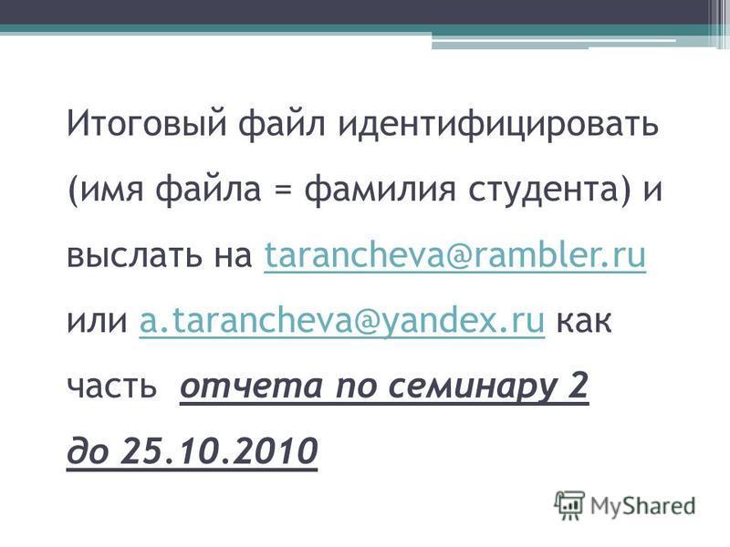 Итоговый файл идентифицировать (имя файла = фамилия студента) и выслать на tarancheva@rambler.ru или a.tarancheva@yandex.ru как часть отчета по семинару 2 до 25.10.2010tarancheva@rambler.rua.tarancheva@yandex.ru