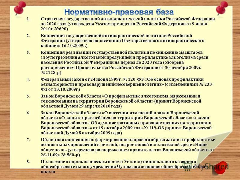 1. Стратегия государственной антинаркотической политики Российской Федерации до 2020 года (утверждена Указом президента Российской Федерации от 9 июня 2010 г. 690) 2. Концепция государственной антинаркотической политики Российской Федерации (утвержде